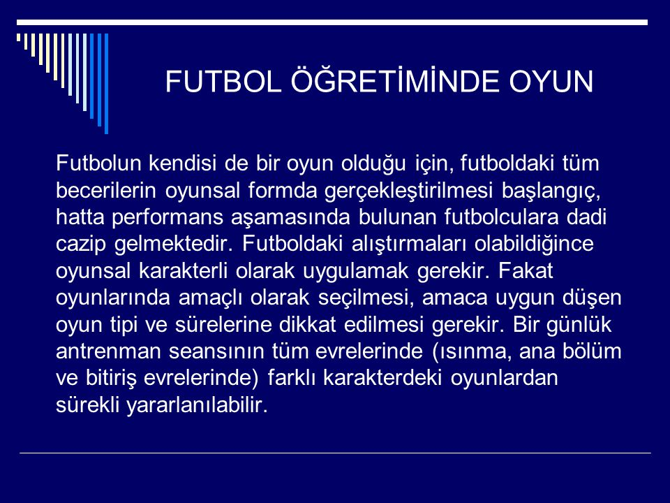 FUTBOL ÖĞRETİMİNDE OYUN Futbolun kendisi de bir oyun olduğu için, futboldaki tüm becerilerin oyunsal formda gerçekleştirilmesi başlangıç, hatta perfor