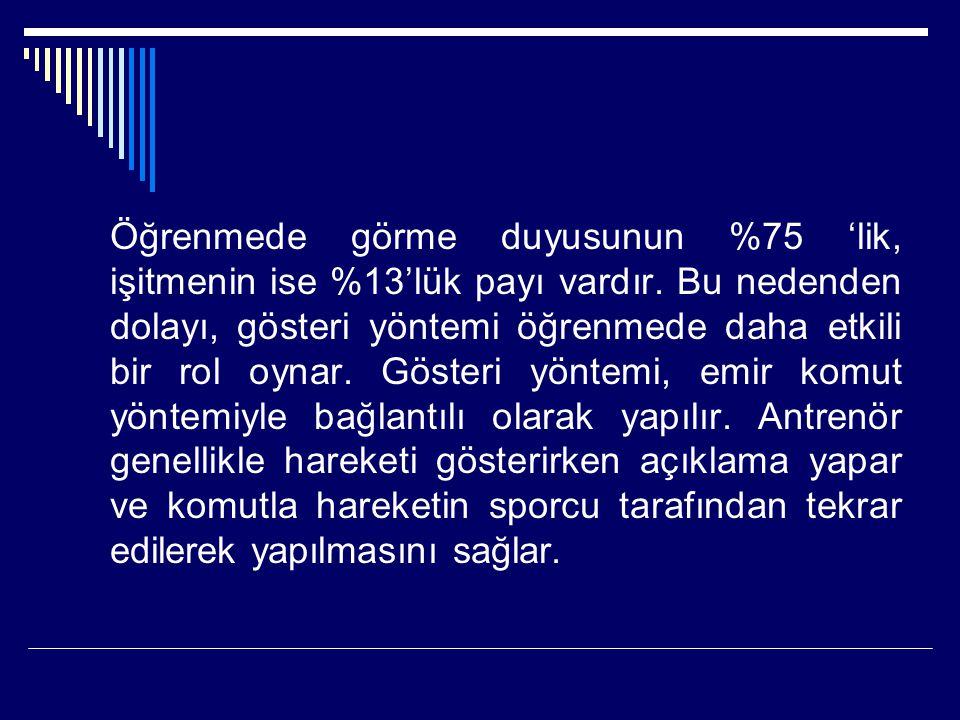 Öğrenmede görme duyusunun %75 'lik, işitmenin ise %13'lük payı vardır. Bu nedenden dolayı, gösteri yöntemi öğrenmede daha etkili bir rol oynar. Göster