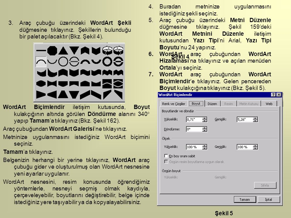 3.Araç çubuğu üzerindeki WordArt Şekli düğmesine tıklayınız. Şekillerin bulunduğu bir palet açılacaktır (Bkz. Şekil 4). 4.Buradan metninize uygulanmas
