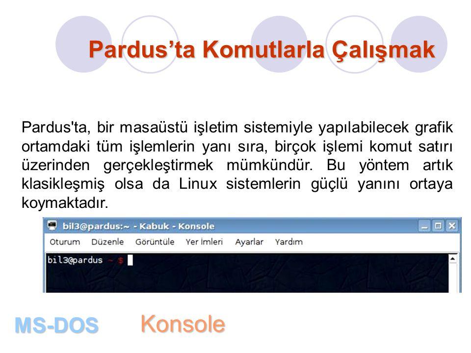 Pardus'ta Komutlarla Çalışmak MS-DOS Pardus ta, bir masaüstü işletim sistemiyle yapılabilecek grafik ortamdaki tüm işlemlerin yanı sıra, birçok işlemi komut satırı üzerinden gerçekleştirmek mümkündür.