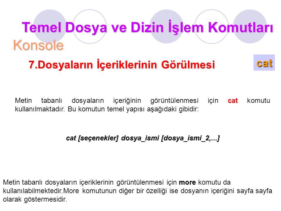 Temel Dosya ve Dizin İşlem Komutları Konsole cat 7.Dosyaların İçeriklerinin Görülmesi cat Metin tabanlı dosyaların içeriğinin görüntülenmesi için cat komutu kullanılmaktadır.