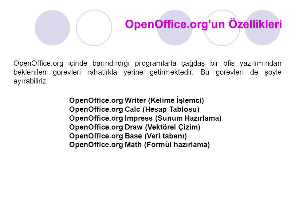 OpenOffice.org un Özellikleri OpenOffice.org içinde barındırdığı programlarla çağdaş bir ofis yazılımından beklenilen görevleri rahatlıkla yerine getirmektedir.