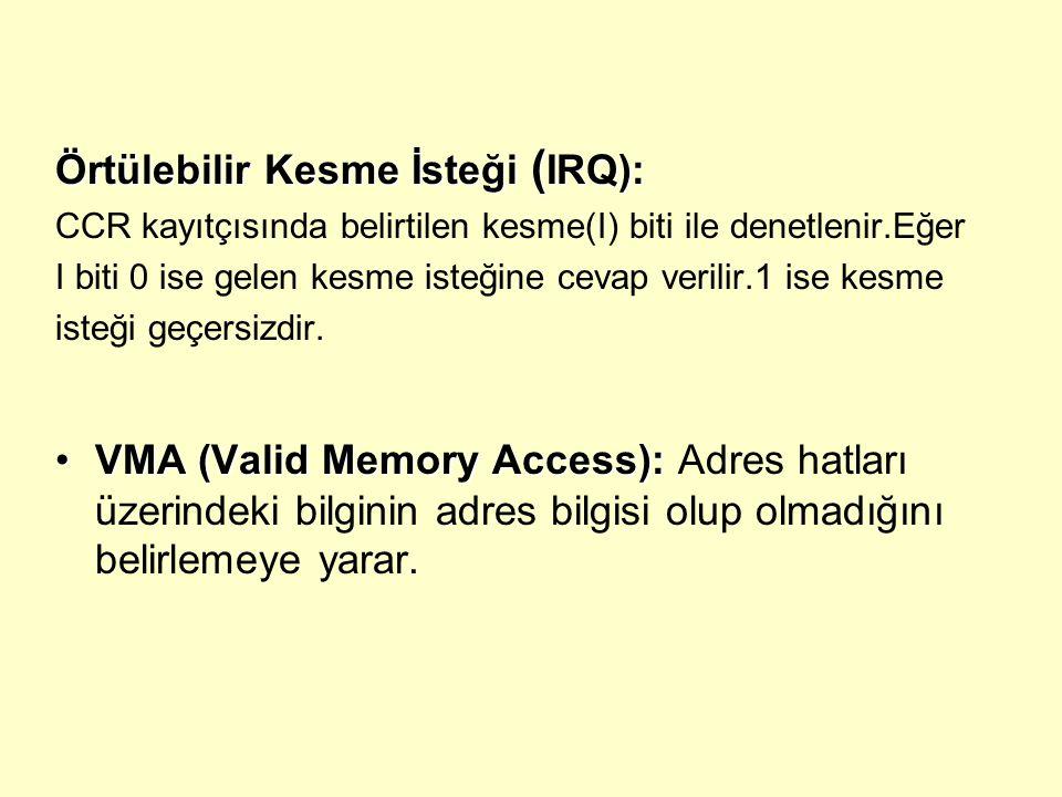 Örtülebilir Kesme İsteği ( IRQ): CCR kayıtçısında belirtilen kesme(I) biti ile denetlenir.Eğer I biti 0 ise gelen kesme isteğine cevap verilir.1 ise k