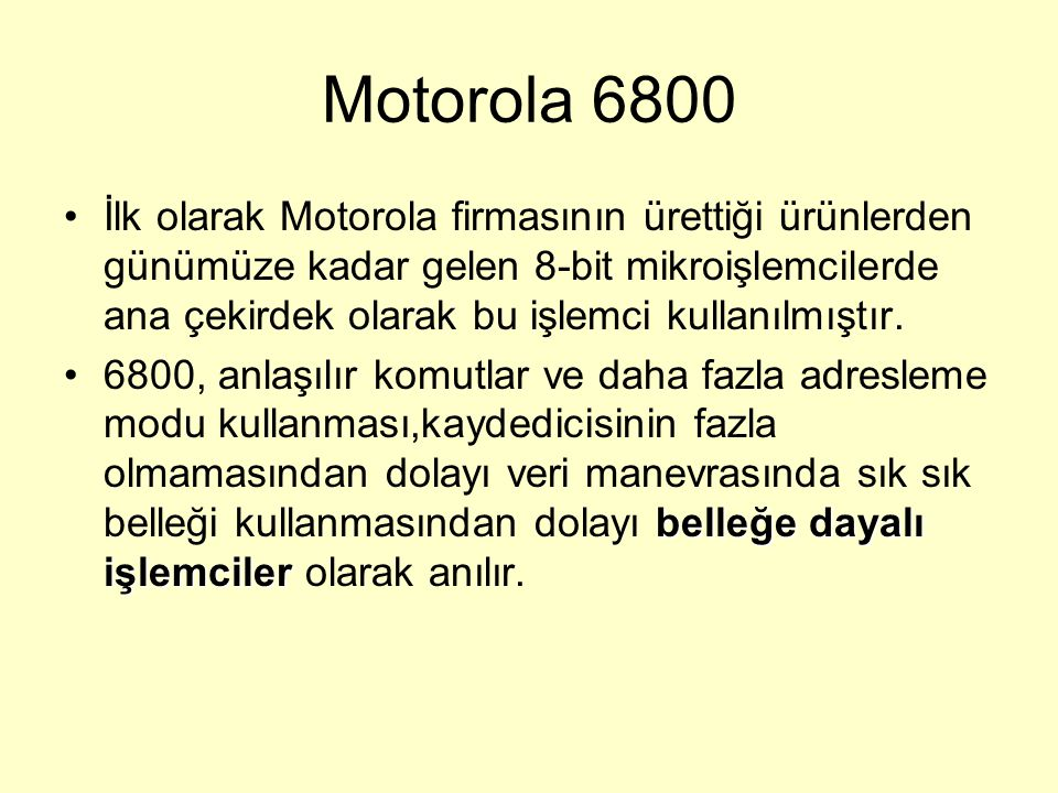 Motorola 6800 İlk olarak Motorola firmasının ürettiği ürünlerden günümüze kadar gelen 8-bit mikroişlemcilerde ana çekirdek olarak bu işlemci kullanılm