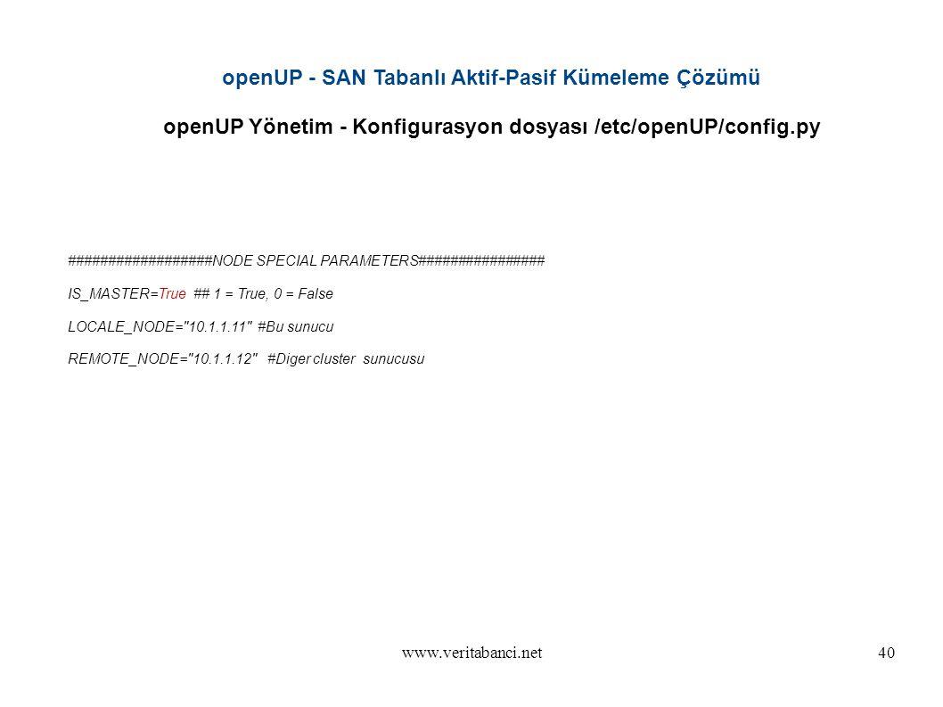 www.veritabanci.net40 openUP - SAN Tabanlı Aktif-Pasif Kümeleme Çözümü openUP Yönetim - Konfigurasyon dosyası /etc/openUP/config.py ##################NODE SPECIAL PARAMETERS################ IS_MASTER=True ## 1 = True, 0 = False LOCALE_NODE= 10.1.1.11 #Bu sunucu REMOTE_NODE= 10.1.1.12 #Diger cluster sunucusu