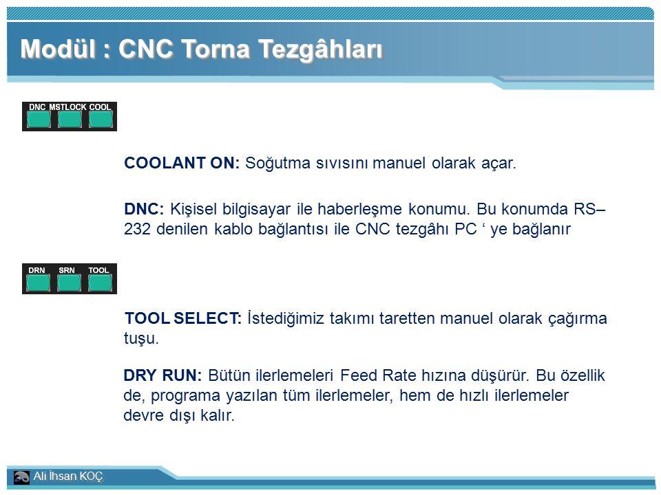 Ali İhsan KOÇ Modül : CNC Torna Tezgâhları COOLANT ON: Soğutma sıvısını manuel olarak açar. DNC: Kişisel bilgisayar ile haberleşme konumu. Bu konumda