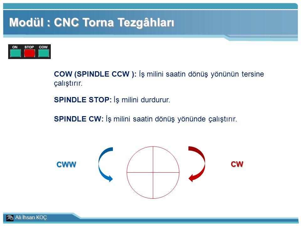 Ali İhsan KOÇ Modül : CNC Torna Tezgâhları COW (SPINDLE CCW ): İş milini saatin dönüş yönünün tersine çalıştırır. SPINDLE STOP: İş milini durdurur. SP