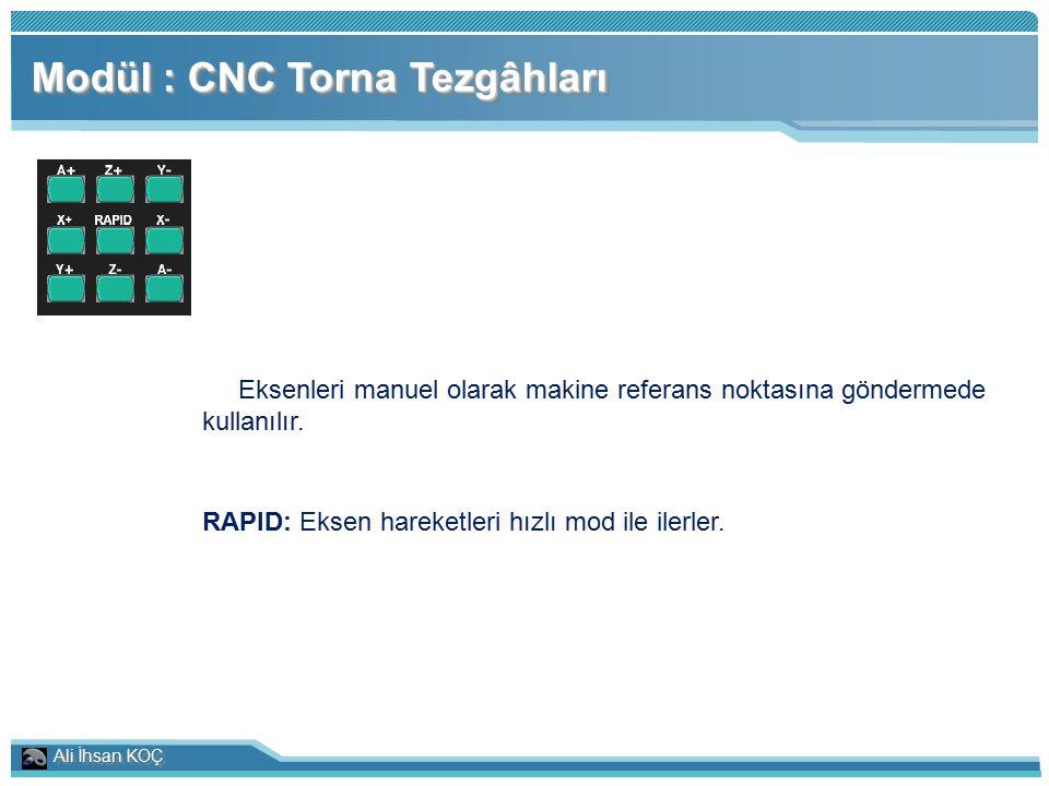 Ali İhsan KOÇ Modül : CNC Torna Tezgâhları Eksenleri manuel olarak makine referans noktasına göndermede kullanılır. RAPID: Eksen hareketleri hızlı mod