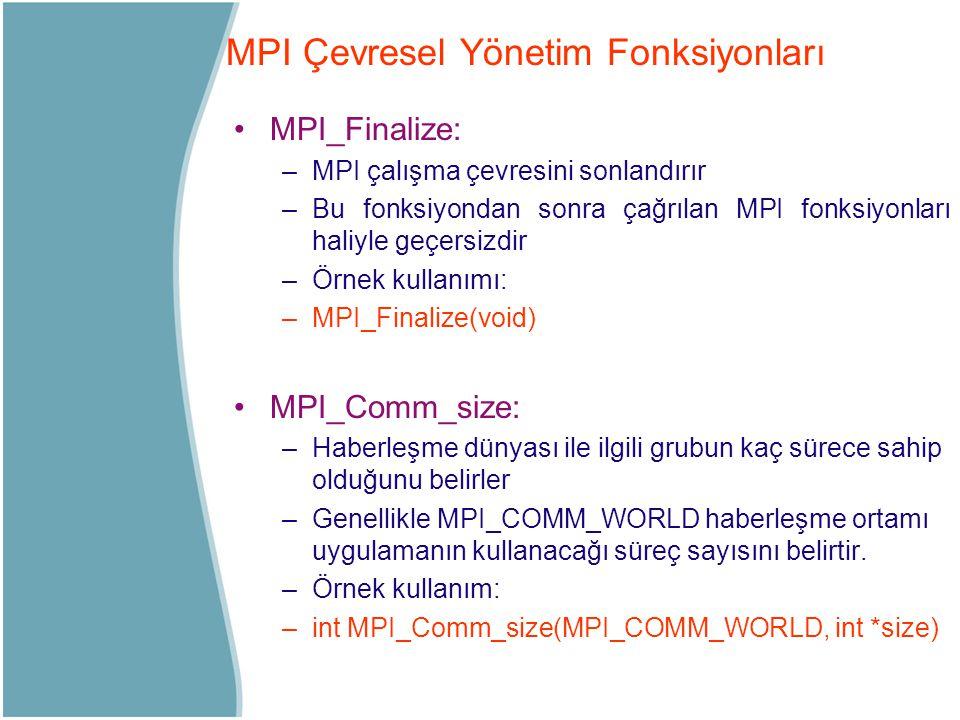 MPI_Finalize: –MPI çalışma çevresini sonlandırır –Bu fonksiyondan sonra çağrılan MPI fonksiyonları haliyle geçersizdir –Örnek kullanımı: –MPI_Finalize
