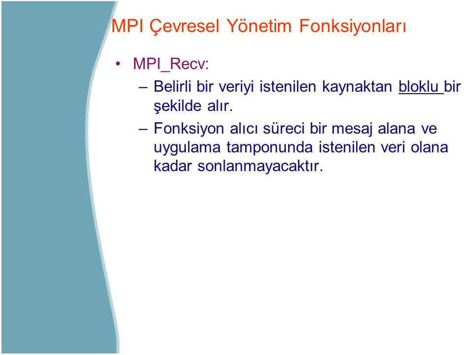 MPI_Recv: –Belirli bir veriyi istenilen kaynaktan bloklu bir şekilde alır. –Fonksiyon alıcı süreci bir mesaj alana ve uygulama tamponunda istenilen ve
