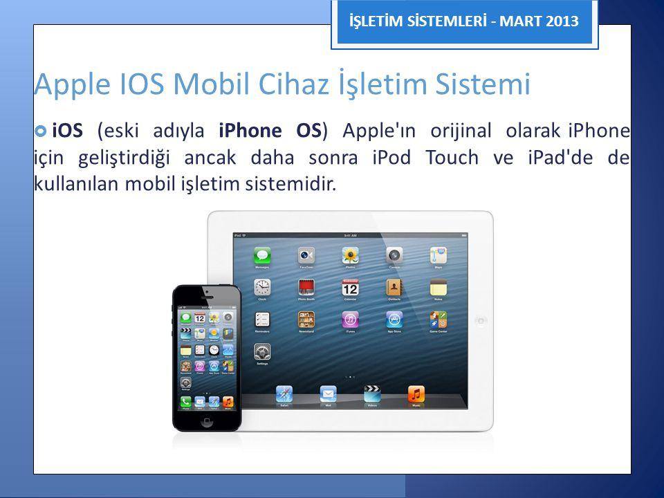 İŞLETİM SİSTEMLERİ - MART 2013 Apple IOS Mobil Cihaz İşletim Sistemi  iOS (eski adıyla iPhone OS) Apple'ın orijinal olarak iPhone için geliştirdiği a