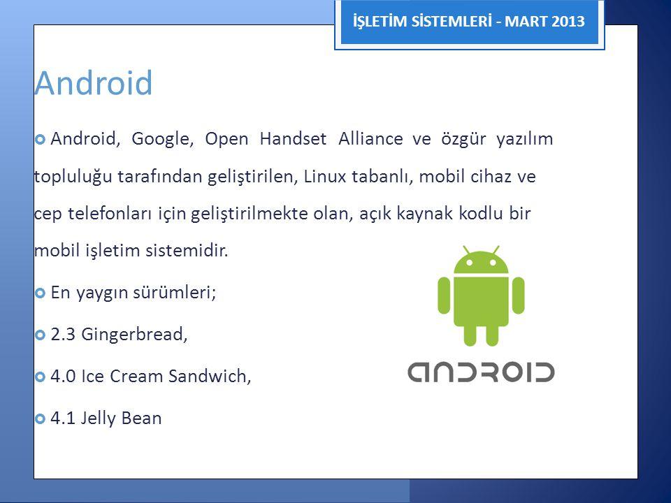 İŞLETİM SİSTEMLERİ - MART 2013 Android  Android, Google, Open Handset Alliance ve özgür yazılım topluluğu tarafından geliştirilen, Linux tabanlı, mob