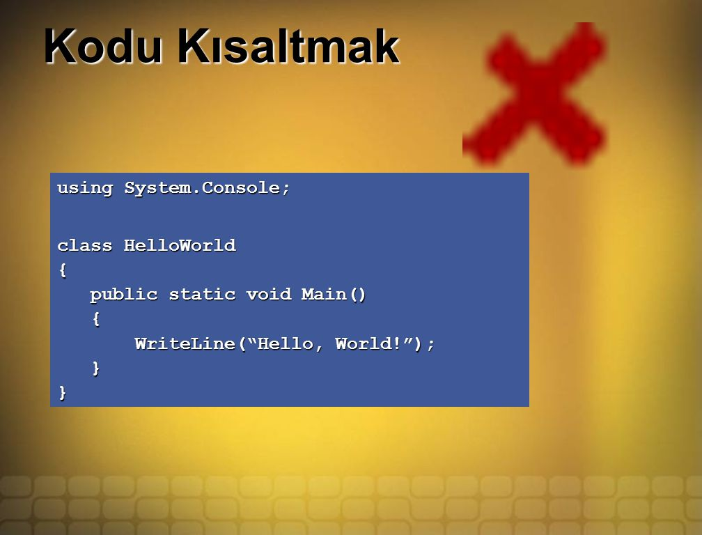 Kodu Kısaltmak using System.Console; class HelloWorld { public static void Main() public static void Main() { WriteLine( Hello, World! ); WriteLine( Hello, World! ); }}
