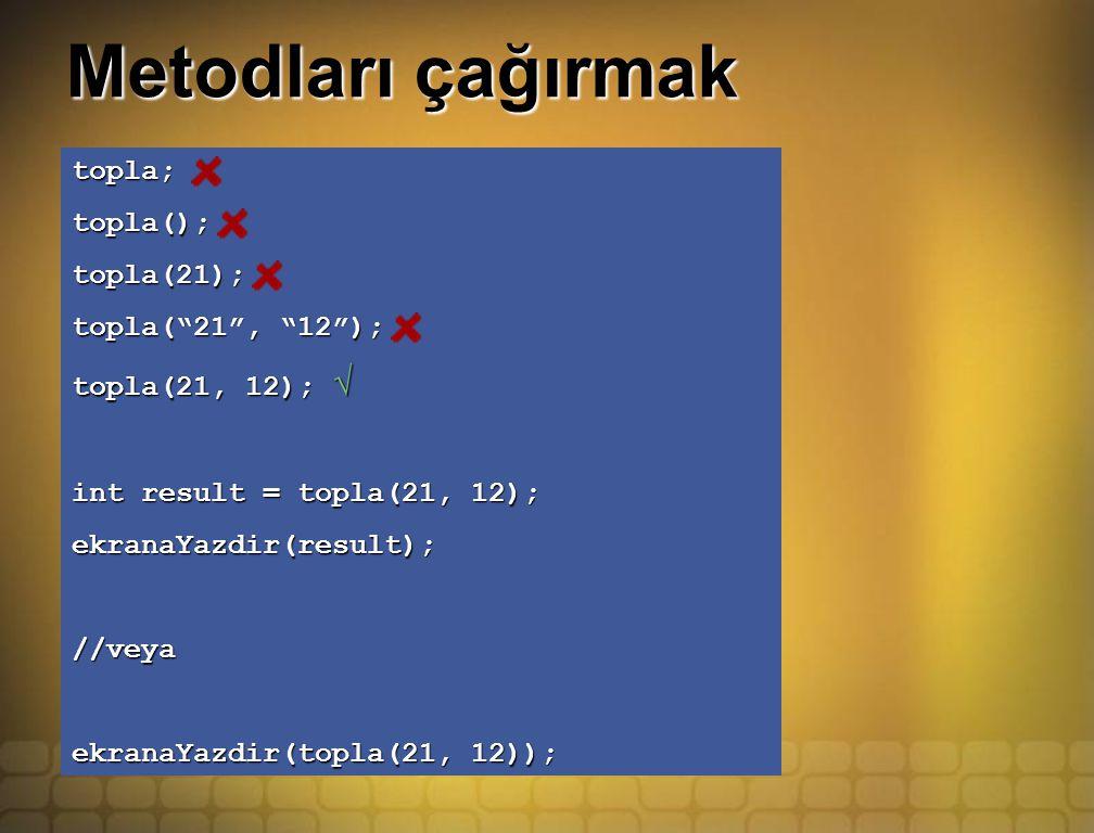 Metodları çağırmak topla;topla();topla(21); topla( 21 , 12 ); topla(21, 12); √ int result = topla(21, 12); ekranaYazdir(result);//veya ekranaYazdir(topla(21, 12));