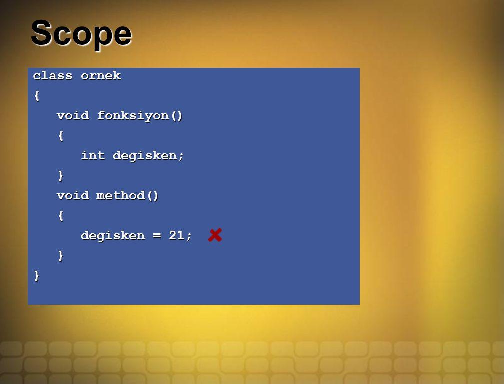 Scope class ornek { void fonksiyon() void fonksiyon() { int degisken; int degisken; } void method() void method() { degisken = 21; degisken = 21; }}