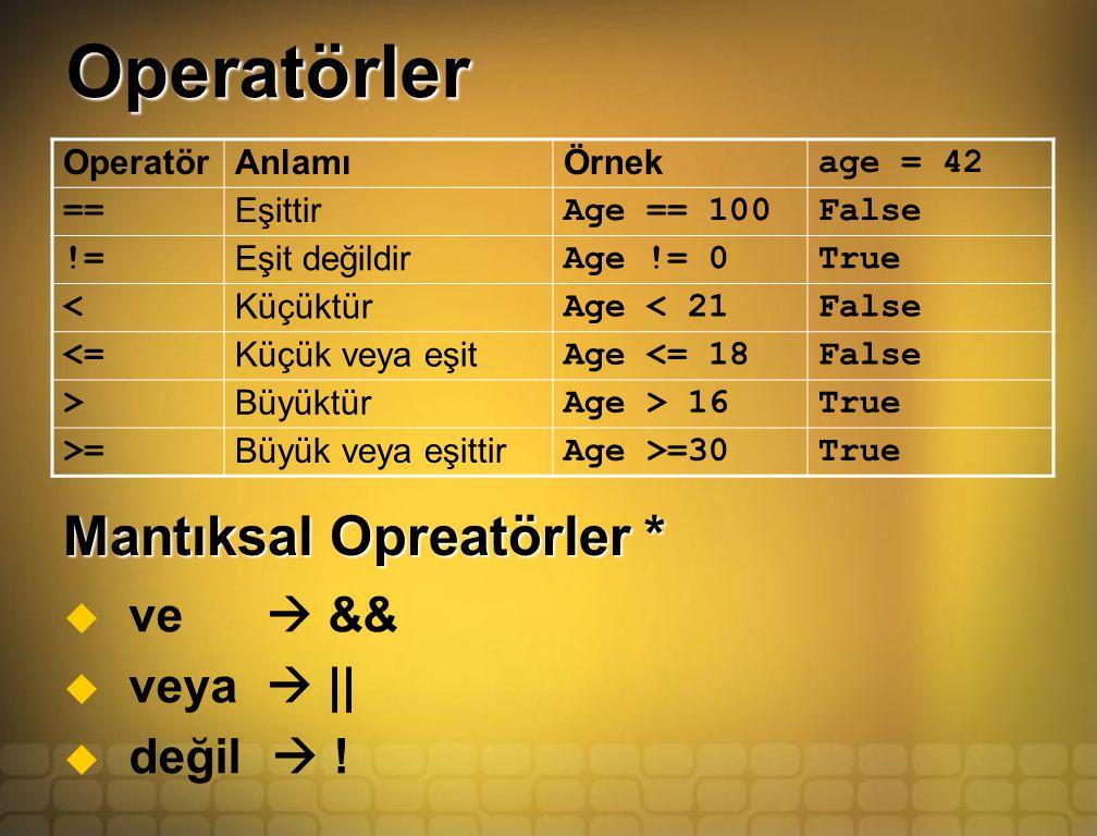 Operatörler OperatörAnlamıÖrnek age = 42 == Eşittir Age == 100False != Eşit değildir Age != 0True < Küçüktür Age < 21False <= Küçük veya eşit Age <= 18False > Büyüktür Age > 16True >= Büyük veya eşittir Age >=30True Mantıksal Opreatörler *   ve  &&   veya  ||   değil  !