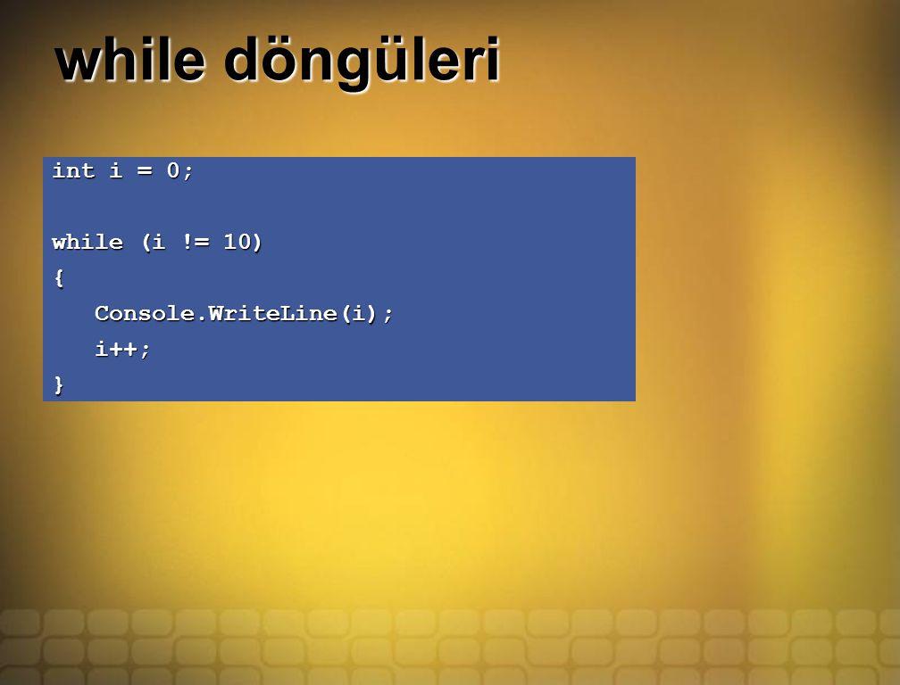 while döngüleri int i = 0; while (i != 10) { Console.WriteLine(i); Console.WriteLine(i); i++; i++;}