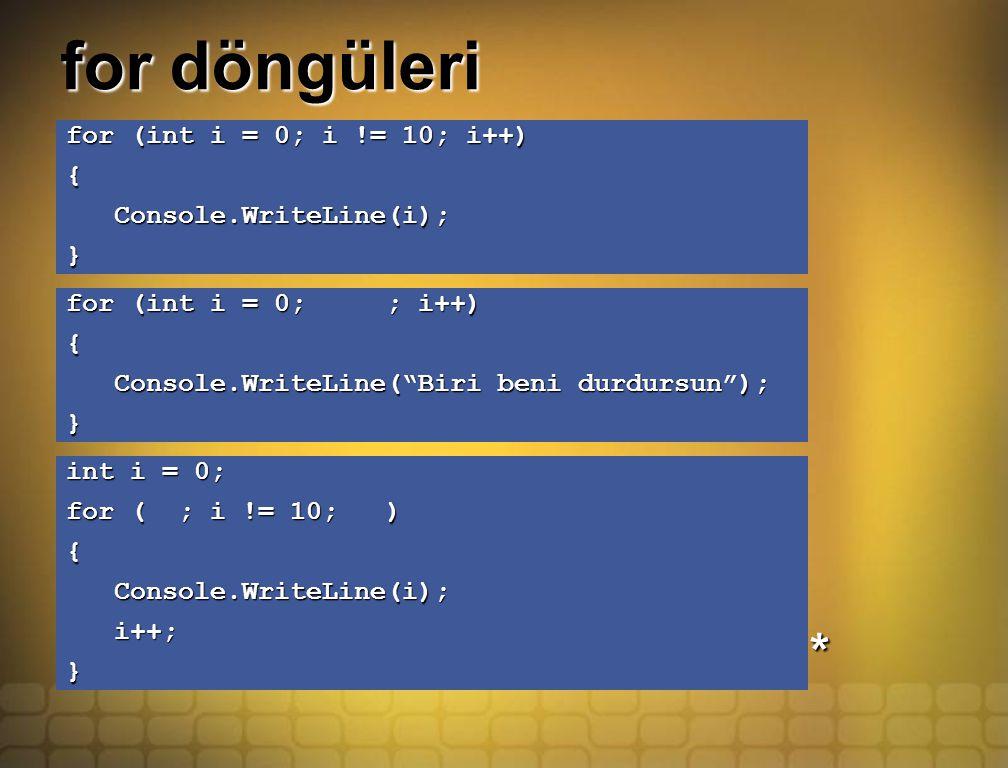 for döngüleri for (int i = 0; i != 10; i++) { Console.WriteLine(i); Console.WriteLine(i);} for (int i = 0; ; i++) { Console.WriteLine( Biri beni durdursun ); Console.WriteLine( Biri beni durdursun );} int i = 0; for ( ; i != 10; ) { Console.WriteLine(i); Console.WriteLine(i); i++; i++;} *