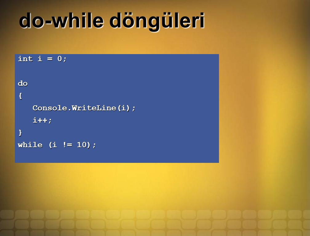 do-while döngüleri int i = 0; do{ Console.WriteLine(i); Console.WriteLine(i); i++; i++;} while (i != 10);