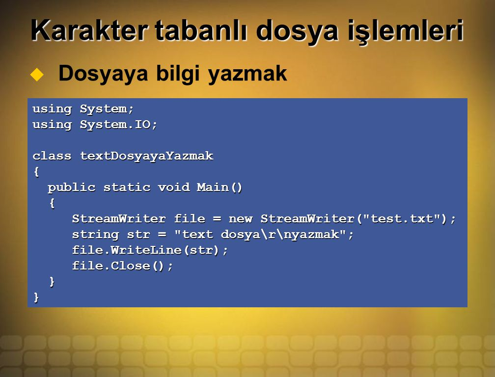 Karakter tabanlı dosya işlemleri  Dosyaya bilgi yazmak using System; using System.IO; class textDosyayaYazmak { public static void Main() public static void Main() { StreamWriter file = new StreamWriter( test.txt ); StreamWriter file = new StreamWriter( test.txt ); string str = text dosya\r\nyazmak ; string str = text dosya\r\nyazmak ; file.WriteLine(str); file.WriteLine(str); file.Close(); file.Close(); }}