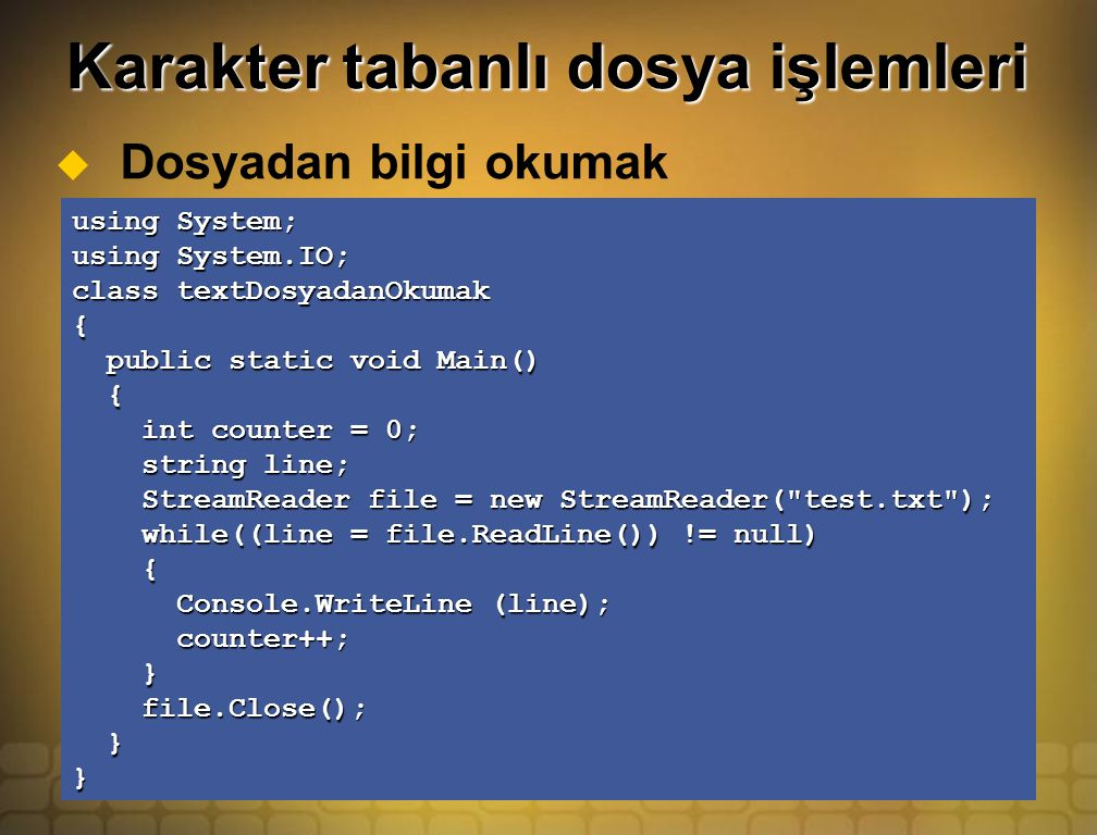 Karakter tabanlı dosya işlemleri  Dosyadan bilgi okumak using System; using System.IO; class textDosyadanOkumak { public static void Main() public static void Main() { int counter = 0; int counter = 0; string line; string line; StreamReader file = new StreamReader( test.txt ); StreamReader file = new StreamReader( test.txt ); while((line = file.ReadLine()) != null) while((line = file.ReadLine()) != null) { Console.WriteLine (line); Console.WriteLine (line); counter++; counter++; } file.Close(); file.Close(); }}