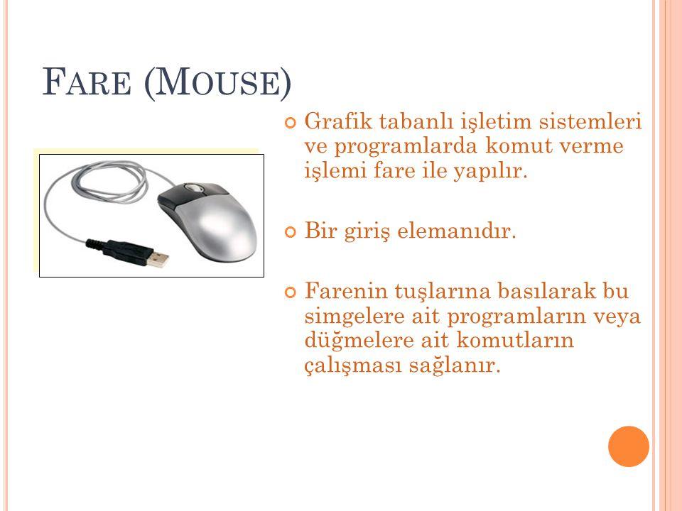 F ARE (M OUSE ) Grafik tabanlı işletim sistemleri ve programlarda komut verme işlemi fare ile yapılır. Bir giriş elemanıdır. Farenin tuşlarına basılar