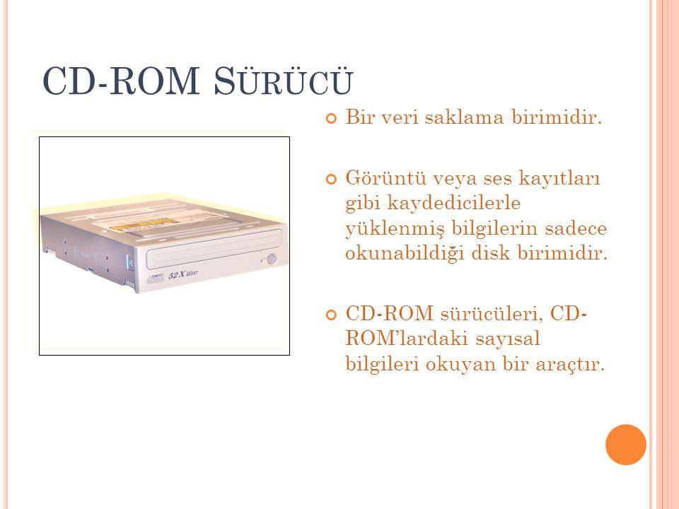 CD-ROM S ÜRÜCÜ Bir veri saklama birimidir. Görüntü veya ses kayıtları gibi kaydedicilerle yüklenmiş bilgilerin sadece okunabildiği disk birimidir. CD-