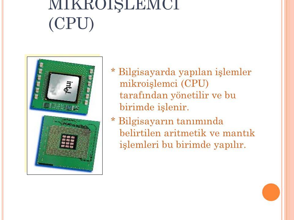MİKROİŞLEMCİ (CPU) * Bilgisayarda yapılan işlemler mikroişlemci (CPU) tarafından yönetilir ve bu birimde işlenir. * Bilgisayarın tanımında belirtilen