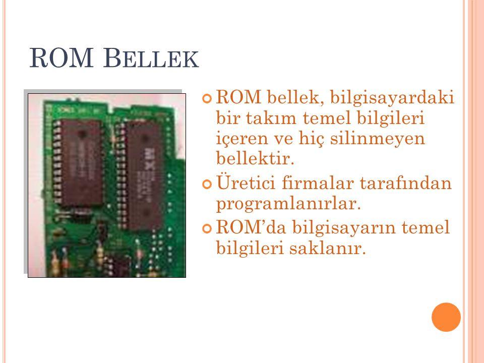 ROM B ELLEK ROM bellek, bilgisayardaki bir takım temel bilgileri içeren ve hiç silinmeyen bellektir. Üretici firmalar tarafından programlanırlar. ROM'