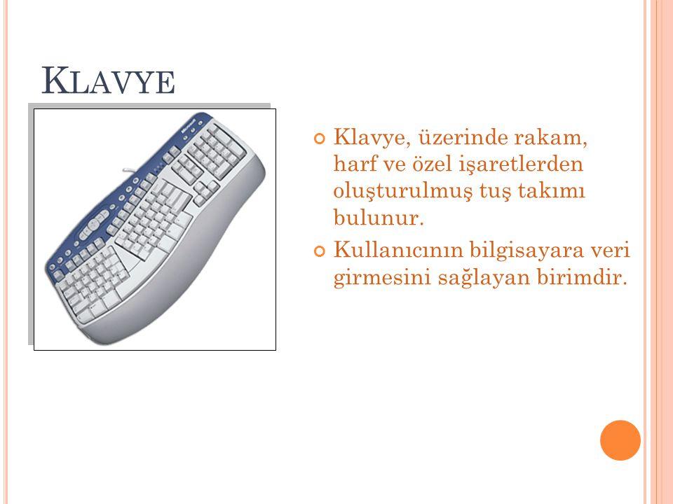 K LAVYE Klavye, üzerinde rakam, harf ve özel işaretlerden oluşturulmuş tuş takımı bulunur. Kullanıcının bilgisayara veri girmesini sağlayan birimdir.