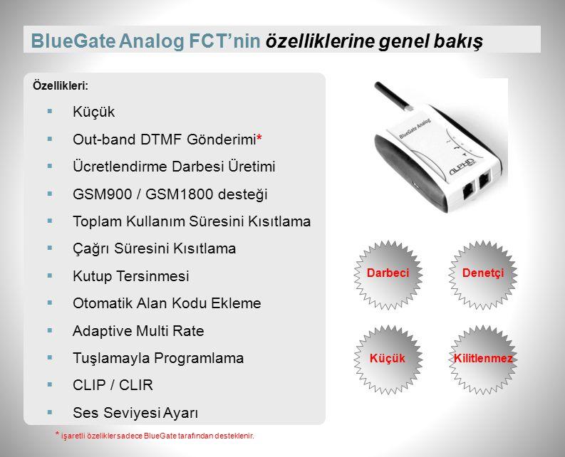 BlueGate Analog FCT'nin fiziksel özellikleri Montaj Tipi: Masa üstüne veya duvara Ebatlar (mm): 90 x 60 x 27 (Kredi kartı büyüklüğünde) Ağırlık (g): 80 Anten Sayısı: 1 Anten Tipi: 50 Ohm BNC (SMA), mıknatıs tabanlı, 2m kablo Sıcaklık Toleransı: 5ºC-40ºC Bağıl Toleransı: %10-%80 (30ºC) Güç Kaynağı: 230V (±%10) GSM Ağları: 900-1800 Mhz.