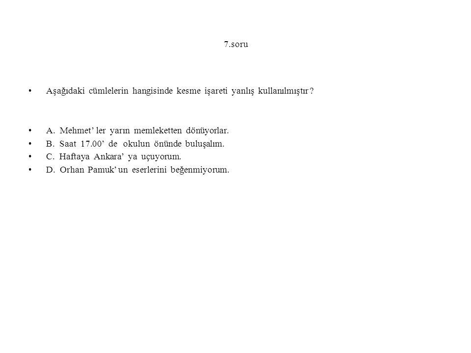 7.soru Aşağıdaki cümlelerin hangisinde kesme işareti yanlış kullanılmıştır ? A. Mehmet' ler yarın memleketten dönüyorlar. B. Saat 17.00' de okulun önü