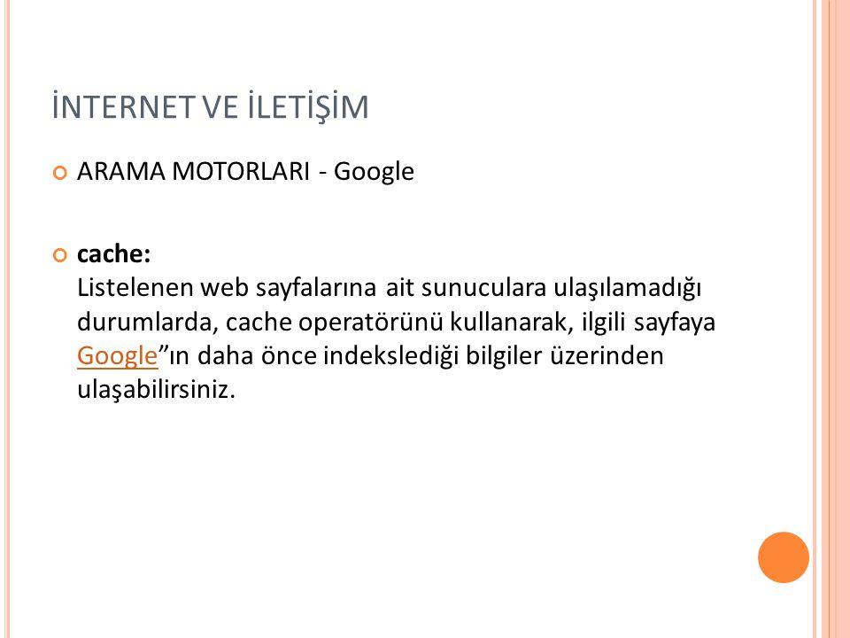 İNTERNET VE İLETİŞİM ARAMA MOTORLARI - Google cache: Listelenen web sayfalarına ait sunuculara ulaşılamadığı durumlarda, cache operatörünü kullanarak,