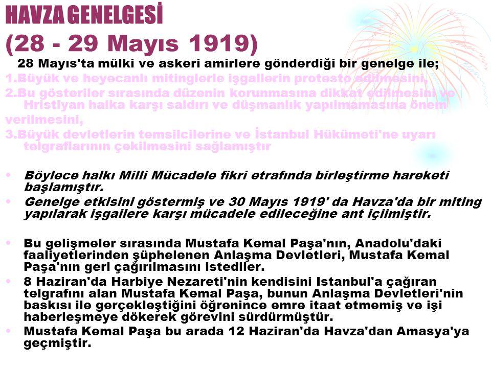 HAVZA GENELGESİ (28 - 29 Mayıs 1919) 28 Mayıs ta mülki ve askeri amirlere gönderdiği bir genelge ile; 1.Büyük ve heyecanlı mitinglerle işgallerin protesto edilmesini, 2.Bu gösteriler sırasında düzenin korunmasına dikkat edilmesini ve Hristiyan halka karşı saldırı ve düşmanlık yapılmamasına önem verilmesini, 3.Büyük devletlerin temsilcilerine ve İstanbul Hükümeti ne uyarı telgraflarının çekilmesini sağlamıştır Böylece halkı Milli Mücadele fikri etrafında birleştirme hareketi başlamıştır.