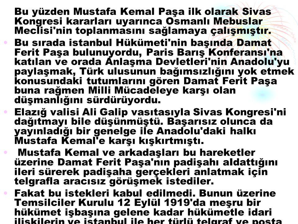 Bu yüzden Mustafa Kemal Paşa ilk olarak Sivas Kongresi kararları uyarınca Osmanlı Mebuslar Meclisi nin toplanmasını sağlamaya çalışmıştır.
