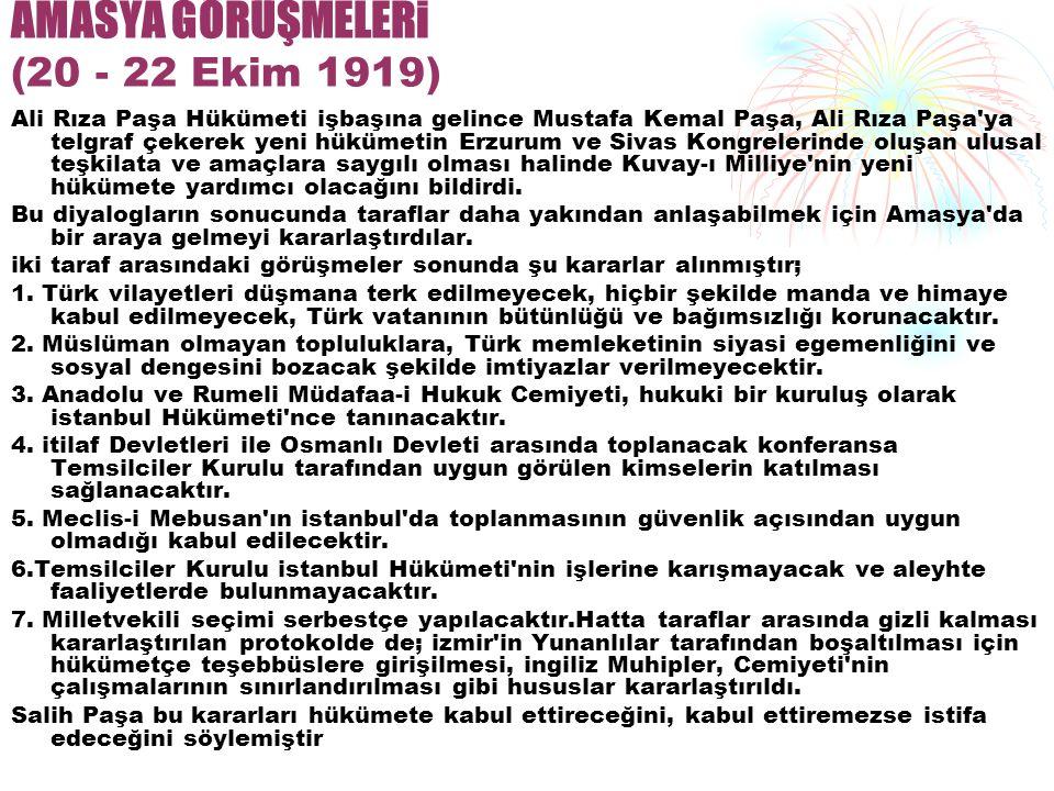 AMASYA GÖRÜŞMELERi (20 - 22 Ekim 1919) Ali Rıza Paşa Hükümeti işbaşına gelince Mustafa Kemal Paşa, Ali Rıza Paşa ya telgraf çekerek yeni hükümetin Erzurum ve Sivas Kongrelerinde oluşan ulusal teşkilata ve amaçlara saygılı olması halinde Kuvay-ı Milliye nin yeni hükümete yardımcı olacağını bildirdi.