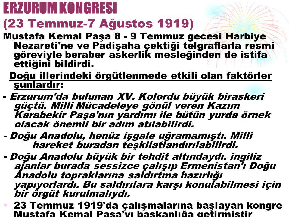 ERZURUM KONGRESi (23 Temmuz-7 Ağustos 1919) Mustafa Kemal Paşa 8 - 9 Temmuz gecesi Harbiye Nezareti ne ve Padişaha çektiği telgraflarla resmi göreviyle beraber askerlik mesleğinden de istifa ettiğini bildirdi.