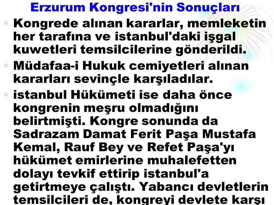 Erzurum Kongresi nin Sonuçları Kongrede alınan kararlar, memleketin her tarafına ve istanbul daki işgal kuwetleri temsilcilerine gönderildi.