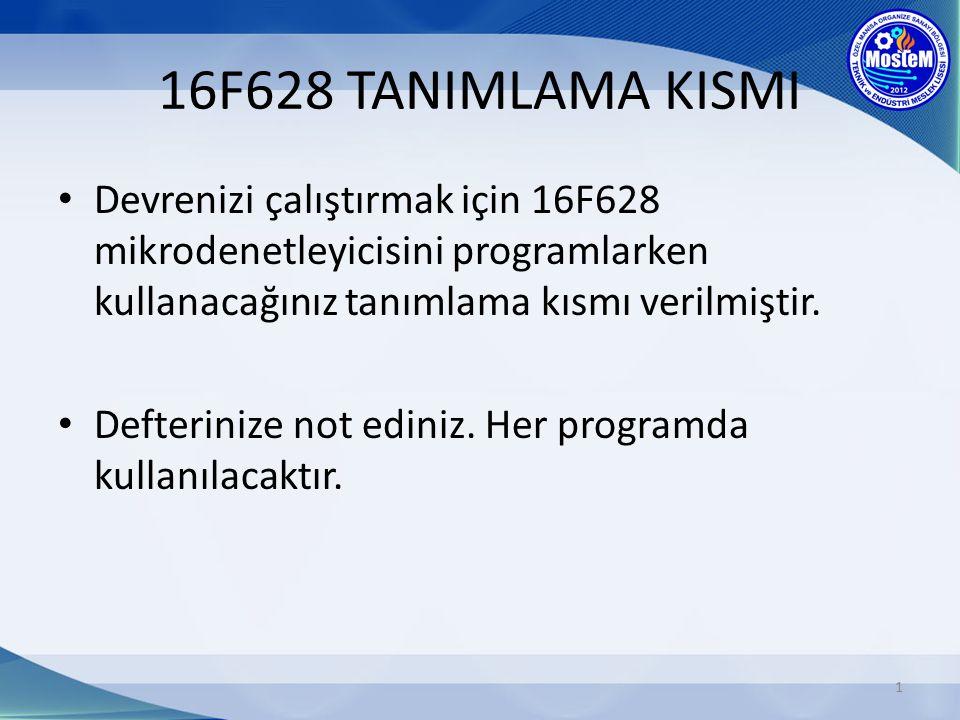 16F628 TANIMLAMA KISMI Devrenizi çalıştırmak için 16F628 mikrodenetleyicisini programlarken kullanacağınız tanımlama kısmı verilmiştir. Defterinize no