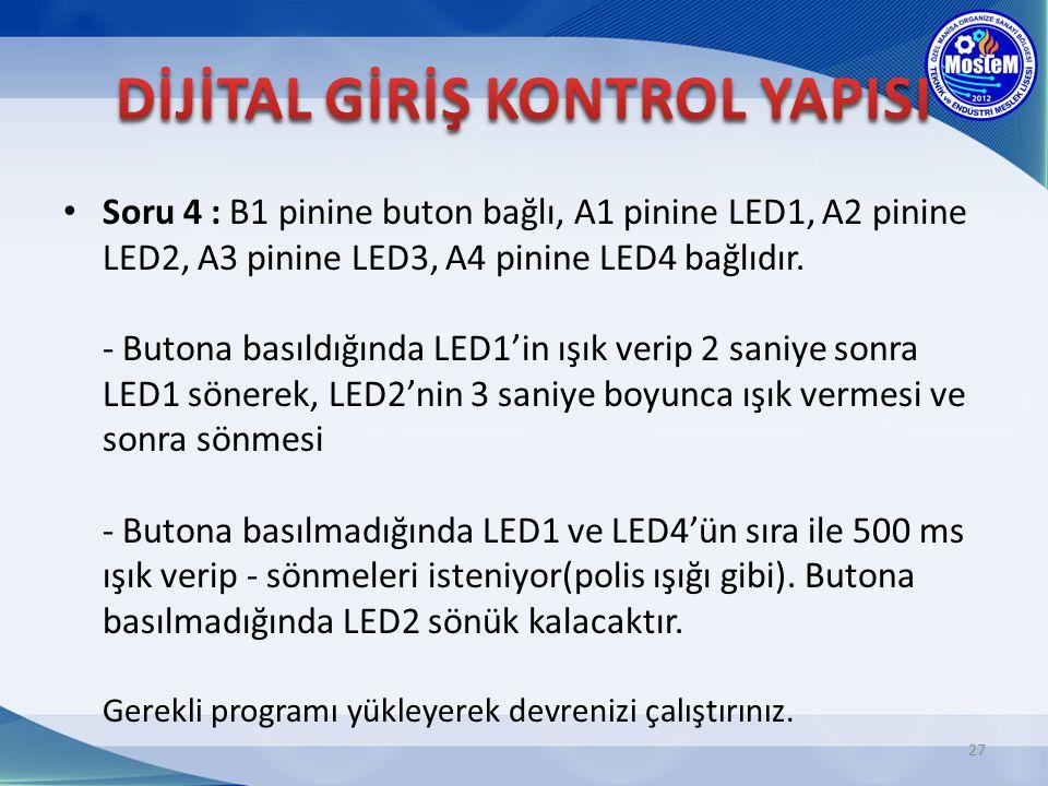Soru 4 : B1 pinine buton bağlı, A1 pinine LED1, A2 pinine LED2, A3 pinine LED3, A4 pinine LED4 bağlıdır. - Butona basıldığında LED1'in ışık verip 2 sa