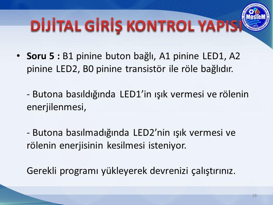 Soru 5 : B1 pinine buton bağlı, A1 pinine LED1, A2 pinine LED2, B0 pinine transistör ile röle bağlıdır. - Butona basıldığında LED1'in ışık vermesi ve