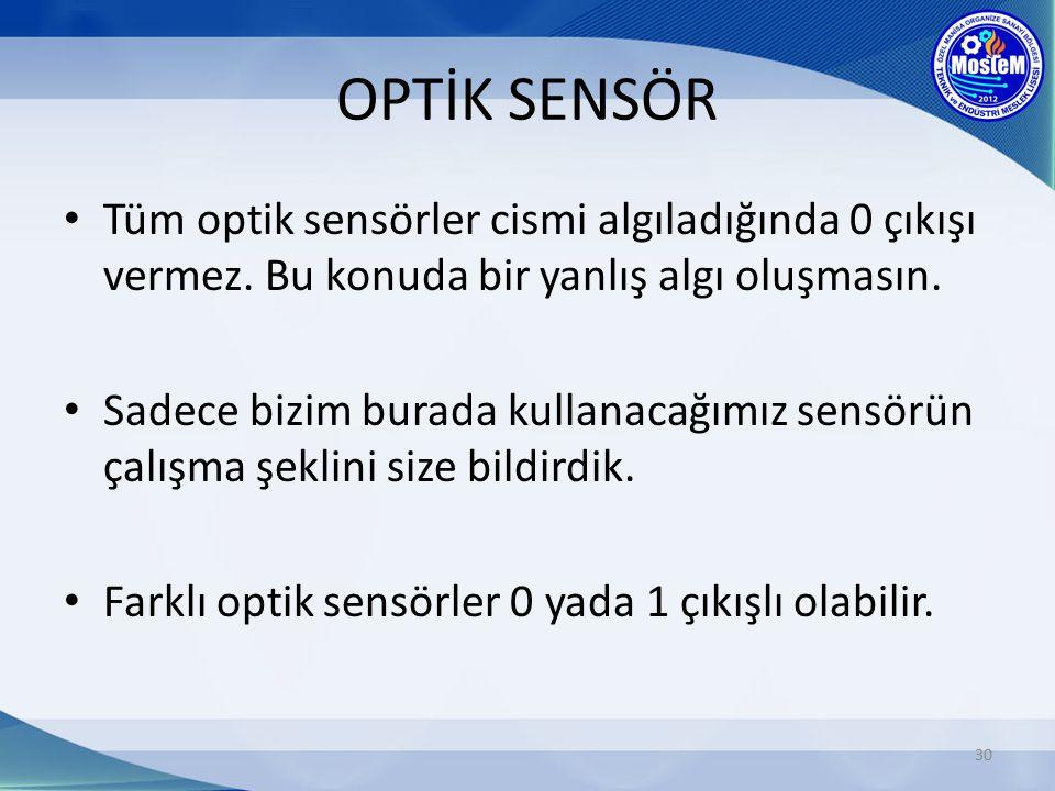 OPTİK SENSÖR 30 Tüm optik sensörler cismi algıladığında 0 çıkışı vermez. Bu konuda bir yanlış algı oluşmasın. Sadece bizim burada kullanacağımız sensö