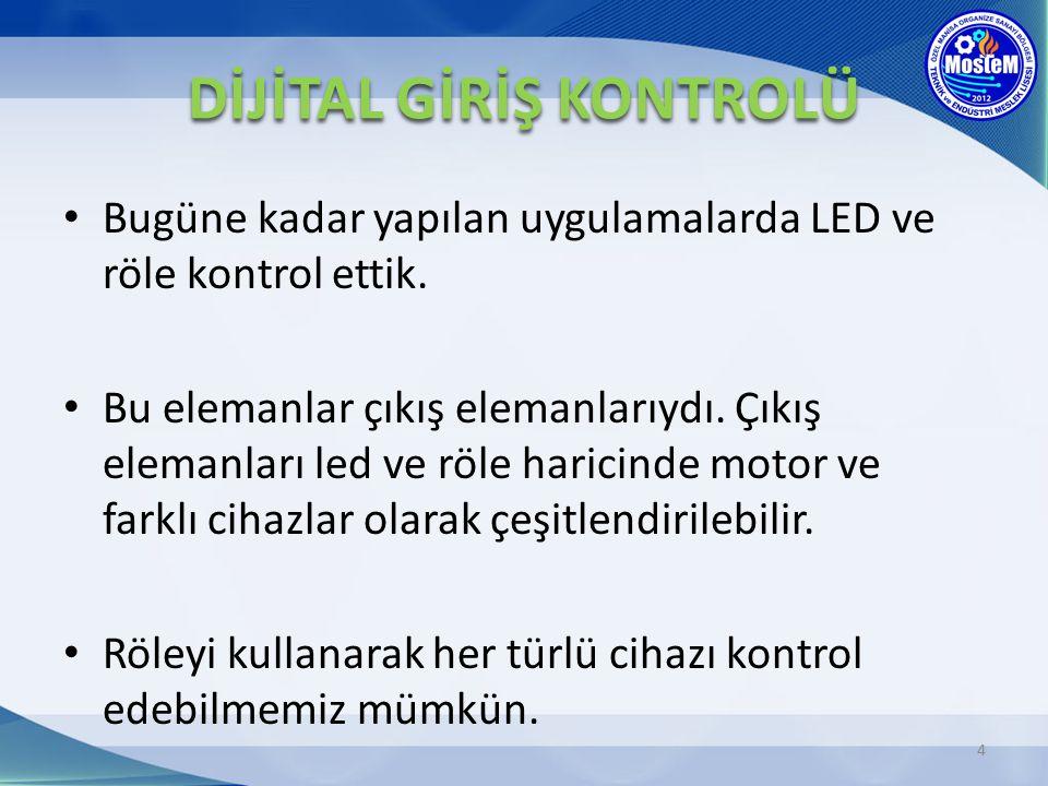 Bugüne kadar yapılan uygulamalarda LED ve röle kontrol ettik. Bu elemanlar çıkış elemanlarıydı. Çıkış elemanları led ve röle haricinde motor ve farklı