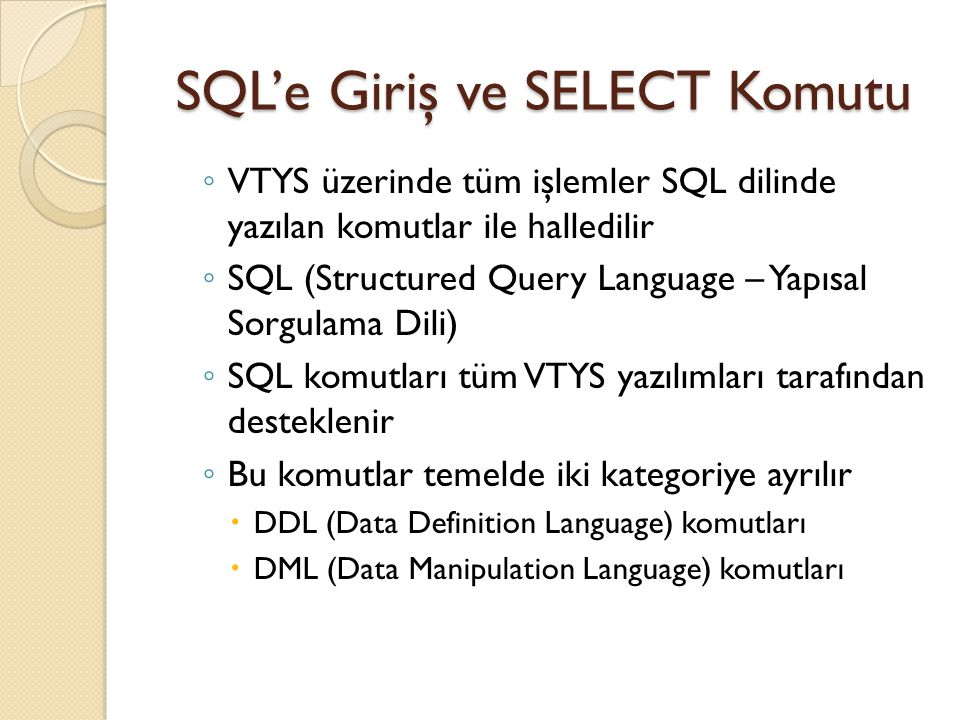 SQL'e Giriş ve SELECT Komutu ◦ VTYS üzerinde tüm işlemler SQL dilinde yazılan komutlar ile halledilir ◦ SQL (Structured Query Language – Yapısal Sorgulama Dili) ◦ SQL komutları tüm VTYS yazılımları tarafından desteklenir ◦ Bu komutlar temelde iki kategoriye ayrılır  DDL (Data Definition Language) komutları  DML (Data Manipulation Language) komutları