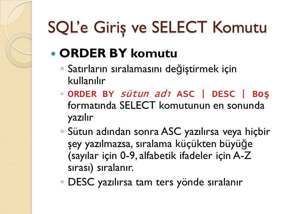 SQL'e Giriş ve SELECT Komutu ORDER BY komutu ◦ Satırların sıralamasını de ğ iştirmek için kullanılır ◦ ORDER BY sütun adı ASC | DESC | Boş formatında SELECT komutunun en sonunda yazılır ◦ Sütun adından sonra ASC yazılırsa veya hiçbir şey yazılmazsa, sıralama küçükten büyü ğ e (sayılar için 0-9, alfabetik ifadeler için A-Z sırası) sıralanır.