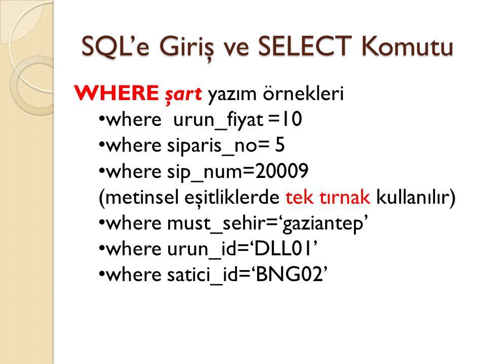 SQL'e Giriş ve SELECT Komutu WHERE şart yazım örnekleri where urun_fiyat =10 where siparis_no= 5 where sip_num=20009 (metinsel eşitliklerde tek tırnak kullanılır) where must_sehir='gaziantep' where urun_id='DLL01' where satici_id='BNG02'