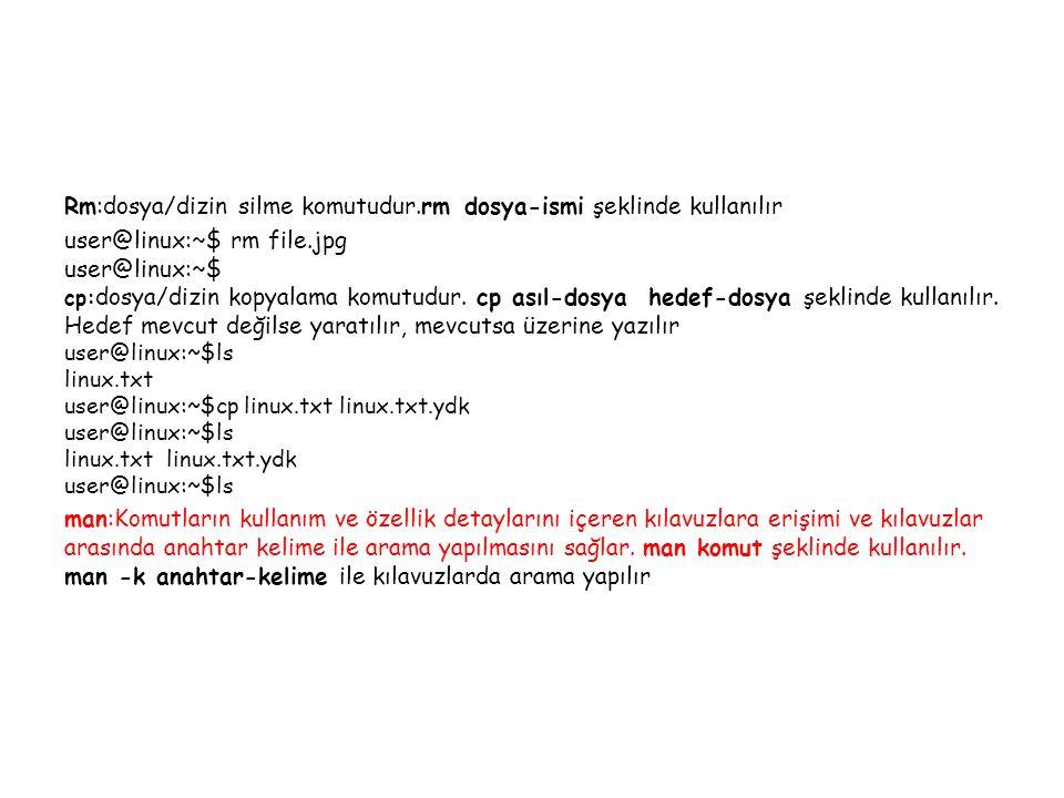Rm:dosya/dizin silme komutudur.rm dosya-ismi şeklinde kullanılır user@linux:~$ rm file.jpg user@linux:~$ cp: dosya/dizin kopyalama komutudur.