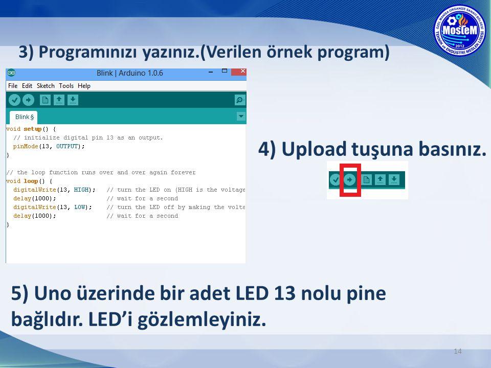14 3) Programınızı yazınız.(Verilen örnek program) 4) Upload tuşuna basınız. 5) Uno üzerinde bir adet LED 13 nolu pine bağlıdır. LED'i gözlemleyiniz.