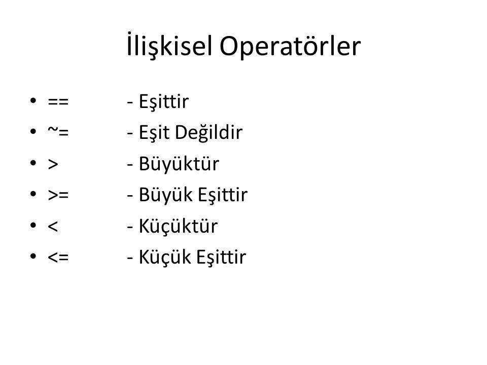 İlişkisel Operatörler ==- Eşittir ~=- Eşit Değildir >- Büyüktür >=- Büyük Eşittir <- Küçüktür <=- Küçük Eşittir