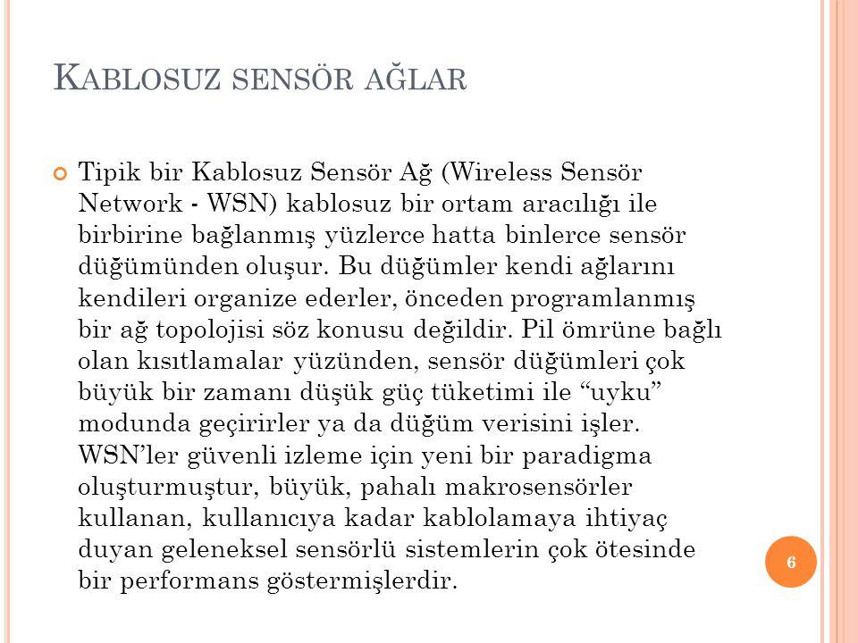 K ABLOSUZ SENSÖR AĞLAR Tipik bir Kablosuz Sensör Ağ (Wireless Sensör Network - WSN) kablosuz bir ortam aracılığı ile birbirine bağlanmış yüzlerce hatta binlerce sensör düğümünden oluşur.